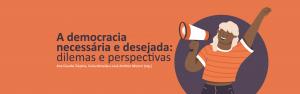 A DEMOCRACIA NECESSÁRIA E DESEJADA: DILEMAS E PERSPECTIVAS