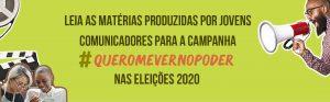 Read more about the article Leia as matérias produzidas por jovens comunicadores para a campanha  #QueroMeVerNoPoder nas Eleições 2020