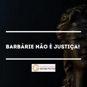 BARBÁRIE NÃO É JUSTIÇA